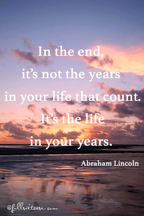 In the end, it's not the years in your life that count. It's the life in your years. Quote